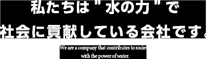 私たちは水の力で社会に貢献している会社です。